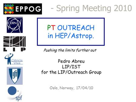 PT OUTREACH in HEP/Astrop. - Spring Meeting 2010 Oslo, Norway, 17/04/10 Pushing the limits further out Pedro Abreu LIP/IST for the LIP/Outreach Group.