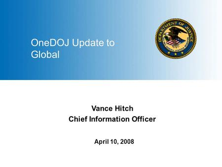 1 April 10, 2008 OneDOJ Update to Global Vance Hitch Chief Information Officer.