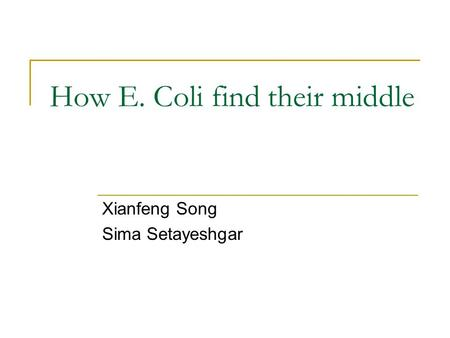 How E. Coli find their middle Xianfeng Song Sima Setayeshgar.