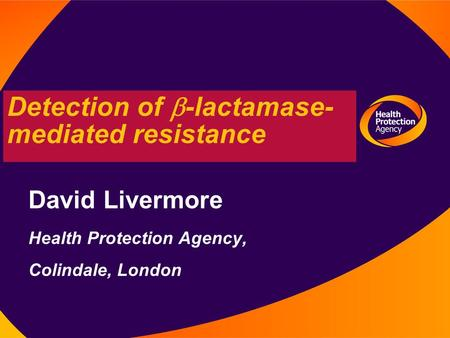 Detection of  -lactamase- mediated resistance David Livermore Health Protection Agency, Colindale, London.