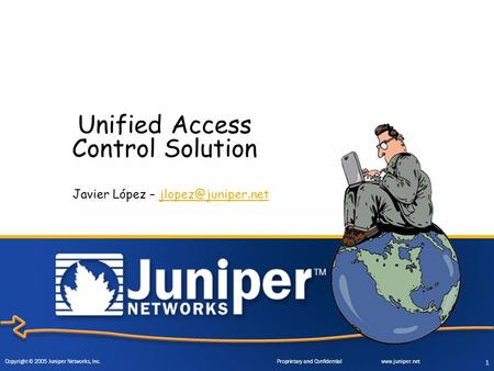 Copyright © 2005 Juniper Networks, Inc. Proprietary and Confidentialwww.juniper.net 1 Unified Access Control Solution Javier López –
