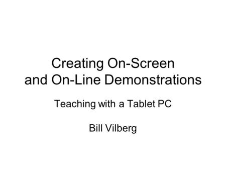 Creating On-Screen and On-Line Demonstrations Teaching with a Tablet PC Bill Vilberg.