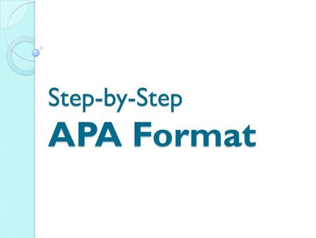 Step-by-Step APA Format. What is APA Format? Why do we have to use it??? APA Format is used by individuals who study the social sciences. We are using.