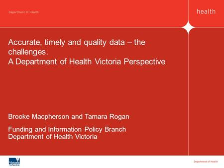 Accurate, timely and quality data – the challenges. A Department of Health Victoria Perspective Brooke Macpherson and Tamara Rogan Funding and Information.