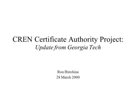 CREN Certificate Authority Project: Update from Georgia Tech Ron Hutchins 28 March 2000.