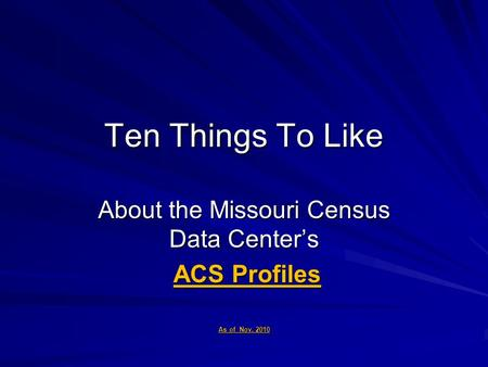 Ten Things To Like About the Missouri Census Data Center's ACS Profiles ACS Profiles As of Nov. 2010.