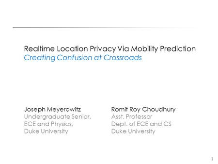1 Realtime Location Privacy Via Mobility Prediction Creating Confusion at Crossroads Joseph Meyerowitz Romit Roy Choudhury Undergraduate Senior,Asst. Professor.