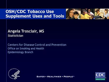 Angela Trosclair, MS Statistician Centers for Disease Control and Prevention Office on Smoking and Health Epidemiology Branch OSH/CDC Tobacco Use Supplement.