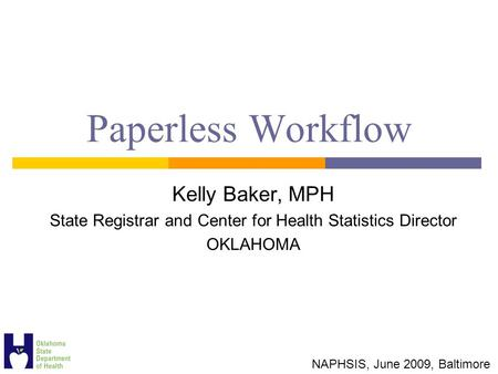 Paperless Workflow Kelly Baker, MPH State Registrar and Center for Health Statistics Director OKLAHOMA NAPHSIS, June 2009, Baltimore.