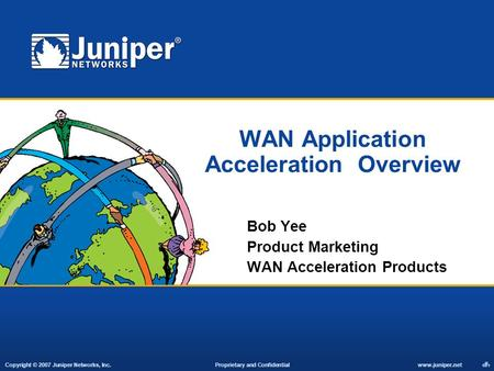 Copyright © 2007 Juniper Networks, Inc. Proprietary and Confidentialwww.juniper.net 1 WAN Application Acceleration Overview Bob Yee Product Marketing WAN.