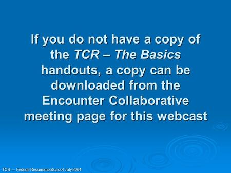 TCR — Federal Requirements as of July 2004 If you do not have a copy of the TCR – The Basics handouts, a copy can be downloaded from the Encounter Collaborative.