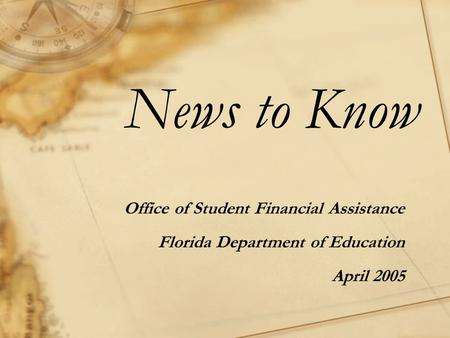 News to Know Office of Student Financial Assistance Florida Department of Education April 2005.