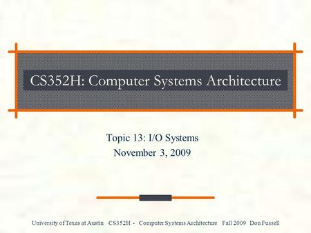 University of Texas at Austin CS352H - Computer Systems Architecture Fall 2009 Don Fussell CS352H: Computer Systems Architecture Topic 13: I/O Systems.