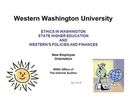 Western Washington University ETHICS IN WASHINGTON STATE HIGHER EDUCATION AND WESTERN'S POLICIES AND FINANCES New Employee Orientation WWU Office of The.
