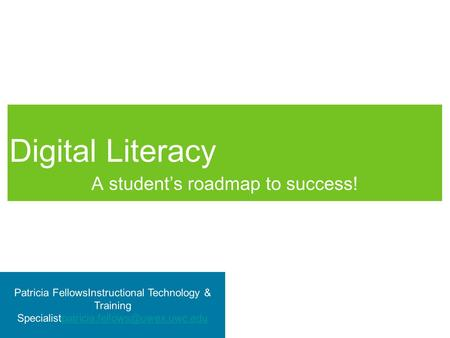 Digital Literacy A student's roadmap to success! Patricia FellowsInstructional Technology & Training