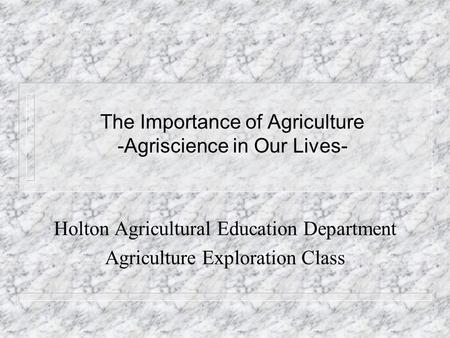 The Importance of Agriculture -Agriscience in Our Lives- Holton Agricultural Education Department Agriculture Exploration Class.