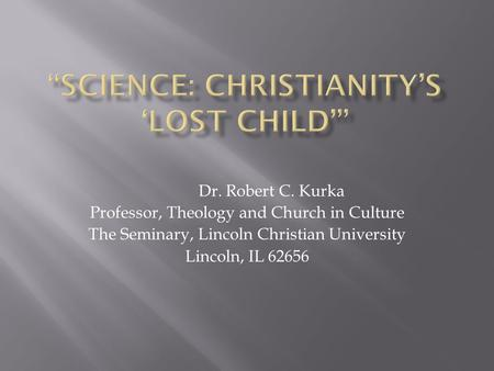 Dr. Robert C. Kurka Professor, Theology and Church in Culture The Seminary, Lincoln Christian University Lincoln, IL 62656.