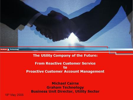 © Graham Technology 2005 The Utility Company of the Future: From Reactive Customer Service to Proactive Customer Account Management Michael Cairns Graham.