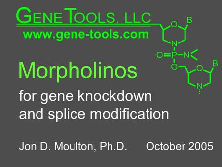 Morpholinos for gene knockdown and splice modification Jon D. Moulton, Ph.D. October 2005.