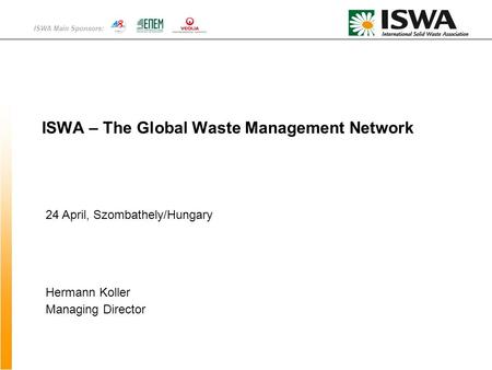 ISWA Main Sponsors: ISWA – The Global Waste Management Network Hermann Koller Managing Director 24 April, Szombathely/Hungary.