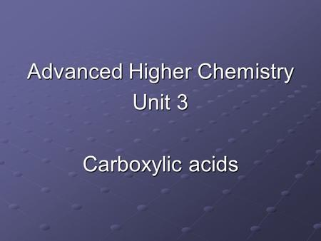 Advanced Higher Chemistry Unit 3 Carboxylic acids.