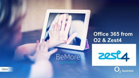 Office 365 from O2 & Zest4. Why O2 & Zest4? 2. End to End Partner Support 1. O2 Mobility & Services 3. Commercials 1.Zest4 f2f point sale support 2.Gold.