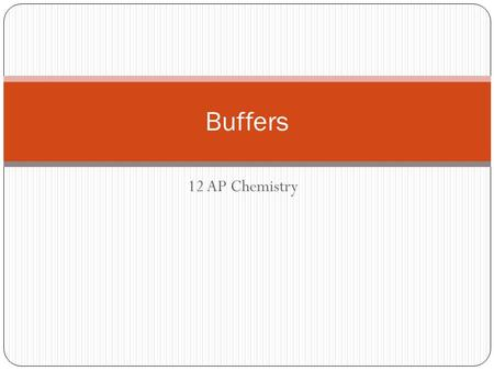 12 AP Chemistry Buffers. What is a Buffer? A buffer solution is one, which can absorb additions of acids or bases with only slight changes in pH values.