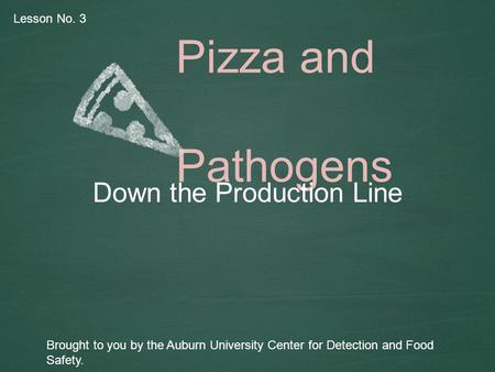 Pizza and Pathogens Down the Production Line Brought to you by the Auburn University Center for Detection and Food Safety. Lesson No. 3.