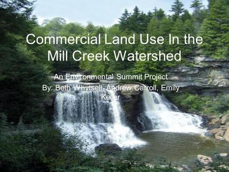 Commercial Land Use In the Mill Creek Watershed An Environmental Summit Project By: Beth Whytsell, Andrew Carroll, Emily Keller.