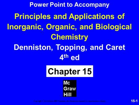 15-1 Principles and Applications of Inorganic, Organic, and Biological Chemistry Denniston, Topping, and Caret 4 th ed Chapter 15 Copyright © The McGraw-Hill.