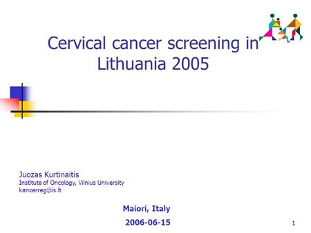 1 Cervical cancer screening in Lithuania 2005 Maiori, Italy 2006-06-15 Juozas Kurtinaitis Institute of Oncology, Vilnius University