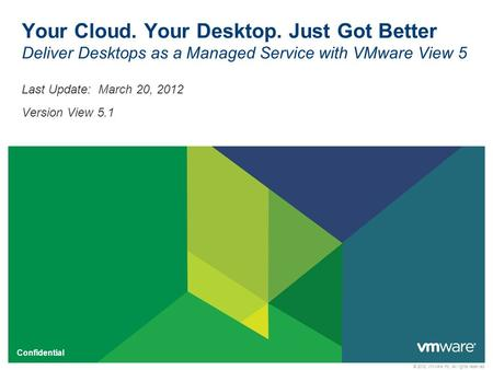 © 2012 VMware Inc. All rights reserved Confidential Your Cloud. Your Desktop. Just Got Better Deliver Desktops as a Managed Service with VMware View 5.