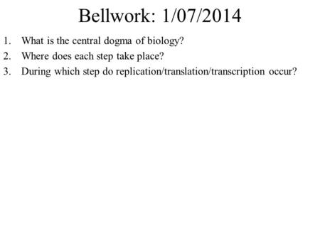 Bellwork: 1/07/2014 1.What is the central dogma of biology? 2.Where does each step take place? 3.During which step do replication/translation/transcription.