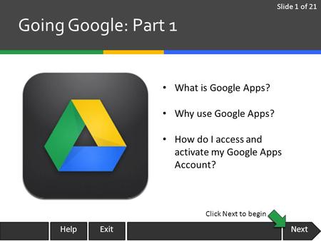 Next Going Google: Part 1 What is Google Apps? Why use Google Apps? How do I access and activate my Google Apps Account? Slide 1 of 21 Click Next to begin.