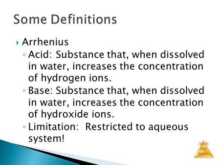 Acids and Bases  Arrhenius ◦ Acid:Substance that, when dissolved in water, increases the concentration of hydrogen ions. ◦ Base:Substance that, when dissolved.