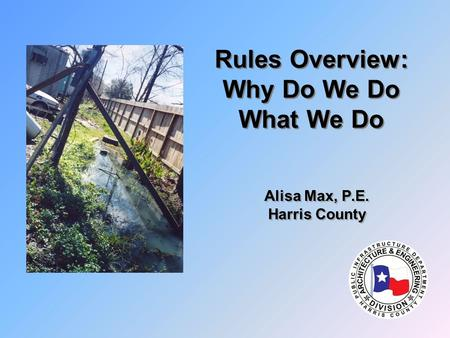 Rules Overview: Why Do We Do What We Do Alisa Max, P.E. Harris County Alisa Max, P.E. Harris County.