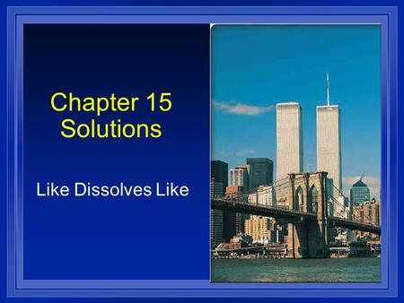 Chapter 15 Solutions Like Dissolves Like. Definitions l Solution - l Solution - homogeneous mixture Solvent Solvent - present in greater amount Solute.