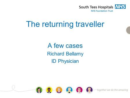 The returning traveller A few cases Richard Bellamy ID Physician.