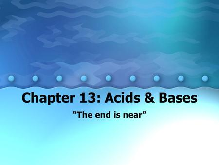 "Chapter 13: Acids & Bases ""The end is near"". 13.1 The Arrhenius and Bronsted- Lowry Theories of Acids and Bases A. Properties of Acids and Bases –1. Acids."