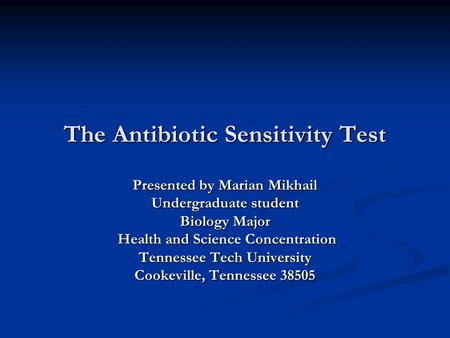 The Antibiotic Sensitivity Test Presented by Marian Mikhail Undergraduate student Biology Major Health and Science Concentration Health and Science Concentration.