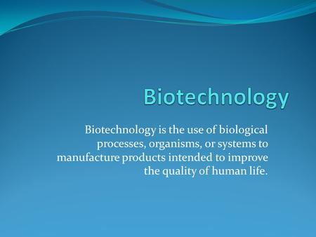 Biotechnology is the use of biological processes, organisms, or systems to manufacture products intended to improve the quality of human life.