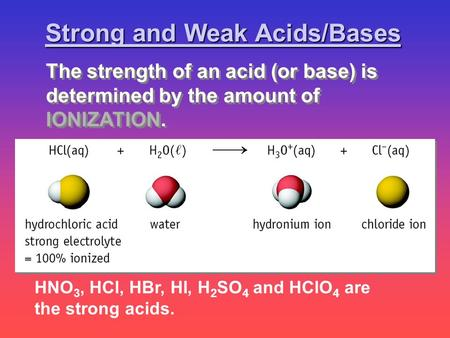 HNO 3, HCl, HBr, HI, H 2 SO 4 and HClO 4 are the strong acids. Strong and Weak Acids/Bases The strength of an acid (or base) is determined by the amount.