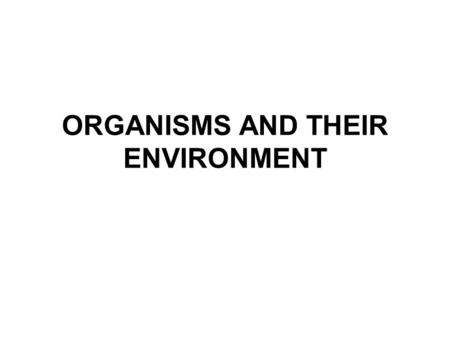 ORGANISMS AND THEIR ENVIRONMENT. The Biosphere = any part of the earth which supports living things –Includes land, water, and soil –Consists of biotic.