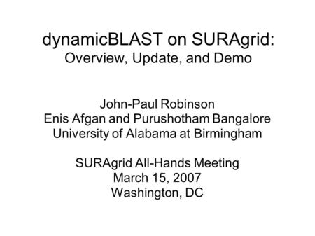 DynamicBLAST on SURAgrid: Overview, Update, and Demo John-Paul Robinson Enis Afgan and Purushotham Bangalore University of Alabama at Birmingham SURAgrid.