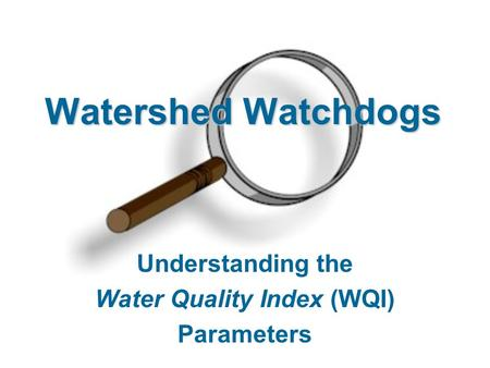 Watershed Watchdogs Understanding the Water Quality Index (WQI) Parameters.