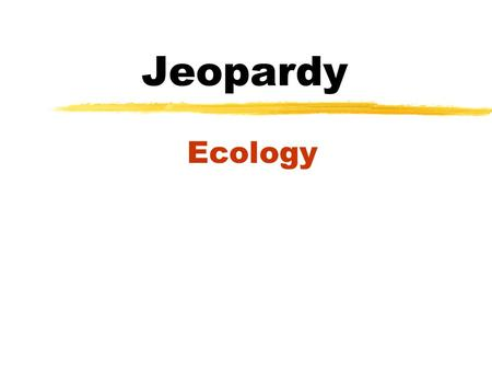 Jeopardy Ecology JEOPARDY Organi- zation Evolution Classifica- tion Energy Flow Wild Card 100 200 300 400 500 100.