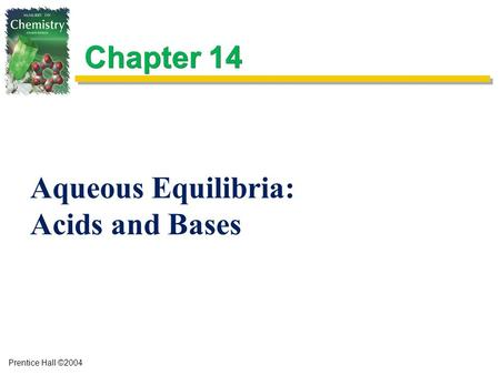 Prentice Hall ©2004 Chapter 14 Aqueous Equilibria: Acids and Bases.
