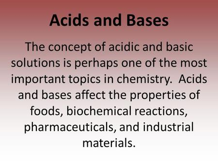 Acids and Bases The concept of acidic and basic solutions is perhaps one of the most important topics in chemistry. Acids and bases affect the properties.