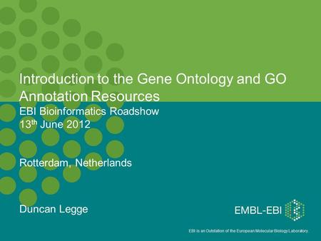EBI is an Outstation of the European Molecular Biology Laboratory. EBI Bioinformatics Roadshow 13 th June 2012 Rotterdam, Netherlands Duncan Legge Introduction.