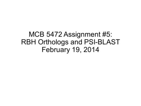 MCB 5472 Assignment #5: RBH Orthologs and PSI-BLAST February 19, 2014.